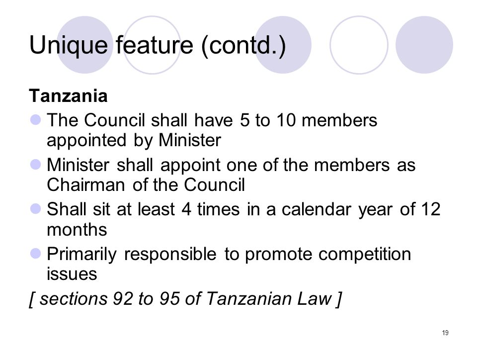 19 Unique feature (contd.) Tanzania The Council shall have 5 to 10 members appointed by Minister Minister shall appoint one of the members as Chairman of the Council Shall sit at least 4 times in a calendar year of 12 months Primarily responsible to promote competition issues [ sections 92 to 95 of Tanzanian Law ]