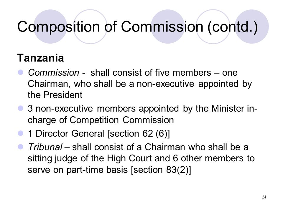 24 Composition of Commission (contd.) Tanzania Commission - shall consist of five members – one Chairman, who shall be a non-executive appointed by the President 3 non-executive members appointed by the Minister in- charge of Competition Commission 1 Director General [section 62 (6)] Tribunal – shall consist of a Chairman who shall be a sitting judge of the High Court and 6 other members to serve on part-time basis [section 83(2)]