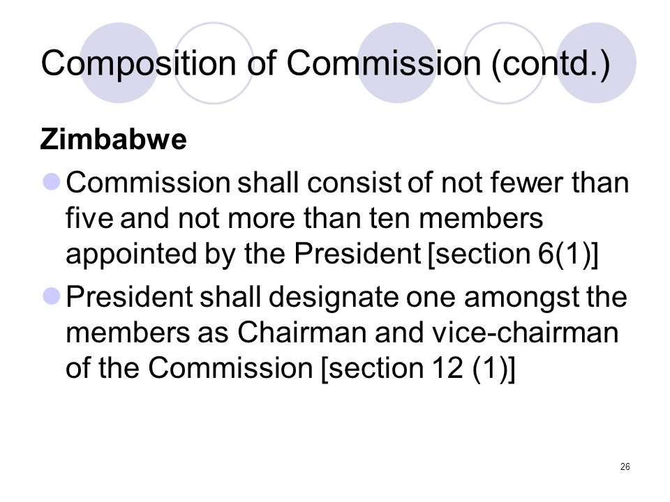 26 Composition of Commission (contd.) Zimbabwe Commission shall consist of not fewer than five and not more than ten members appointed by the President [section 6(1)] President shall designate one amongst the members as Chairman and vice-chairman of the Commission [section 12 (1)]