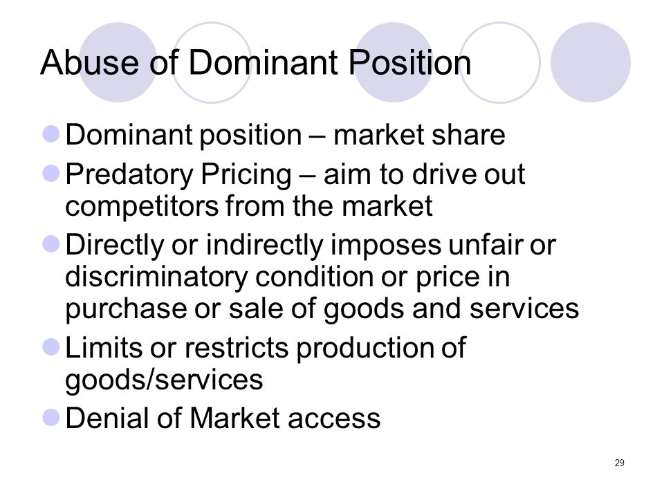 29 Abuse of Dominant Position Dominant position – market share Predatory Pricing – aim to drive out competitors from the market Directly or indirectly imposes unfair or discriminatory condition or price in purchase or sale of goods and services Limits or restricts production of goods/services Denial of Market access