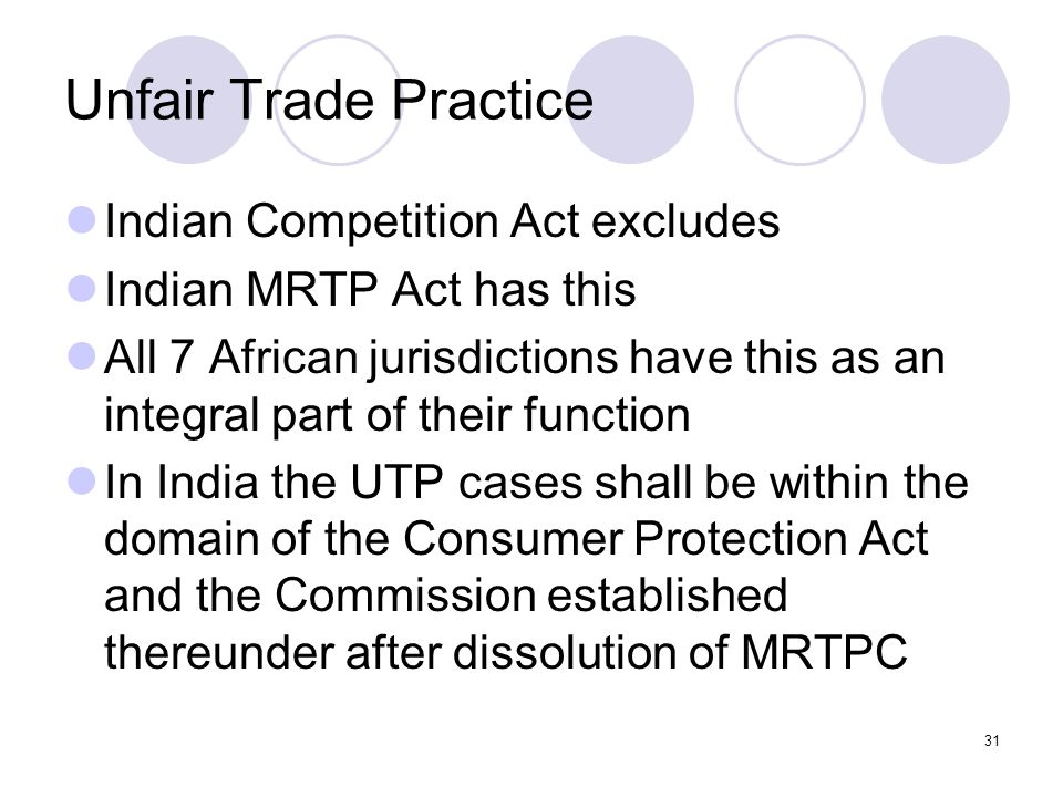 31 Unfair Trade Practice Indian Competition Act excludes Indian MRTP Act has this All 7 African jurisdictions have this as an integral part of their function In India the UTP cases shall be within the domain of the Consumer Protection Act and the Commission established thereunder after dissolution of MRTPC