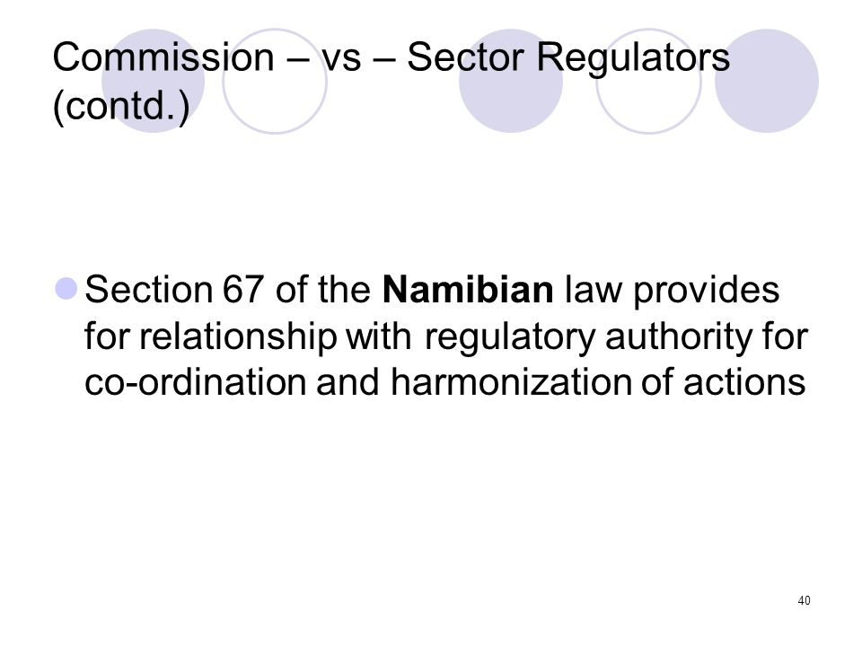 40 Commission – vs – Sector Regulators (contd.) Section 67 of the Namibian law provides for relationship with regulatory authority for co-ordination and harmonization of actions