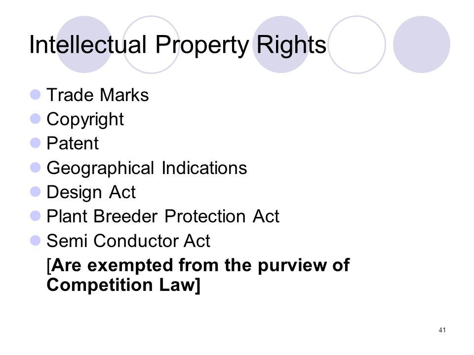41 Intellectual Property Rights Trade Marks Copyright Patent Geographical Indications Design Act Plant Breeder Protection Act Semi Conductor Act [Are exempted from the purview of Competition Law]