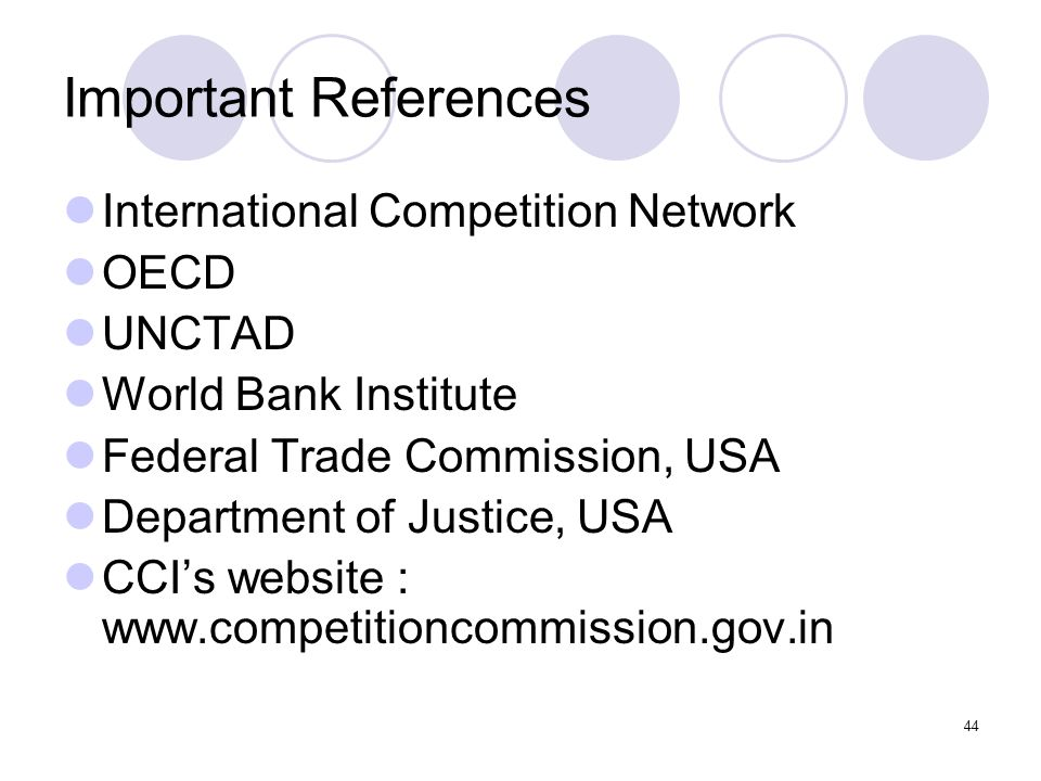 44 Important References International Competition Network OECD UNCTAD World Bank Institute Federal Trade Commission, USA Department of Justice, USA CCIs website : www.competitioncommission.gov.in