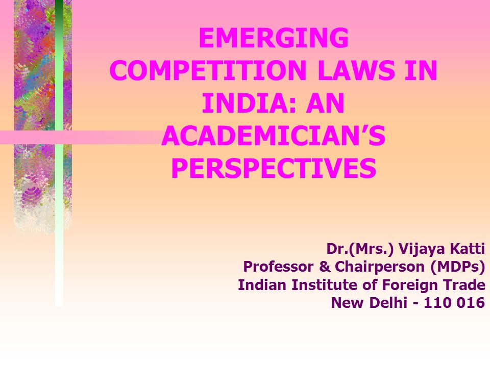 EMERGING COMPETITION LAWS IN INDIA: AN ACADEMICIANS PERSPECTIVES Dr.(Mrs.) Vijaya Katti Professor & Chairperson (MDPs) Indian Institute of Foreign Trade New Delhi - 110 016