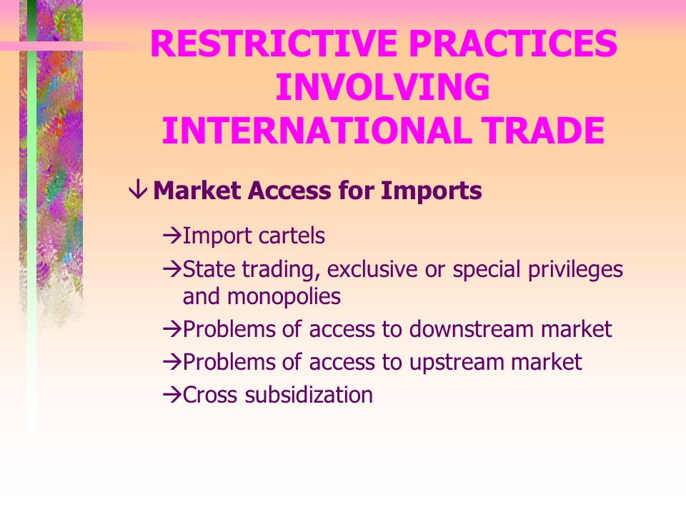 RESTRICTIVE PRACTICES INVOLVING INTERNATIONAL TRADE âMarket Access for Imports àImport cartels àState trading, exclusive or special privileges and monopolies àProblems of access to downstream market àProblems of access to upstream market àCross subsidization