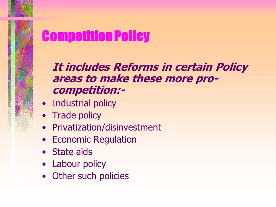 Competition Policy It includes Reforms in certain Policy areas to make these more pro- competition:- Industrial policy Trade policy Privatization/disinvestment Economic Regulation State aids Labour policy Other such policies