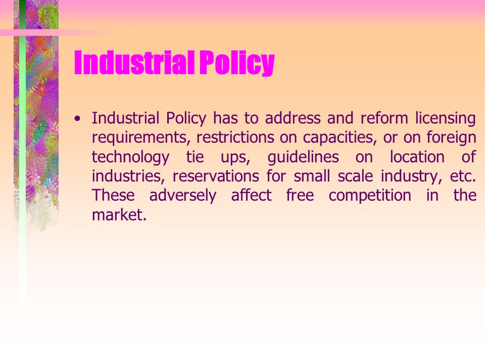 Industrial Policy Industrial Policy has to address and reform licensing requirements, restrictions on capacities, or on foreign technology tie ups, guidelines on location of industries, reservations for small scale industry, etc.