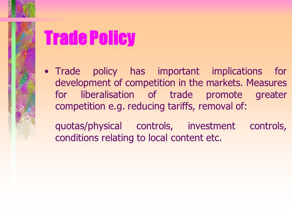 Trade Policy Trade policy has important implications for development of competition in the markets.