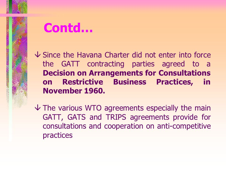 Contd… âSince the Havana Charter did not enter into force the GATT contracting parties agreed to a Decision on Arrangements for Consultations on Restrictive Business Practices, in November 1960.