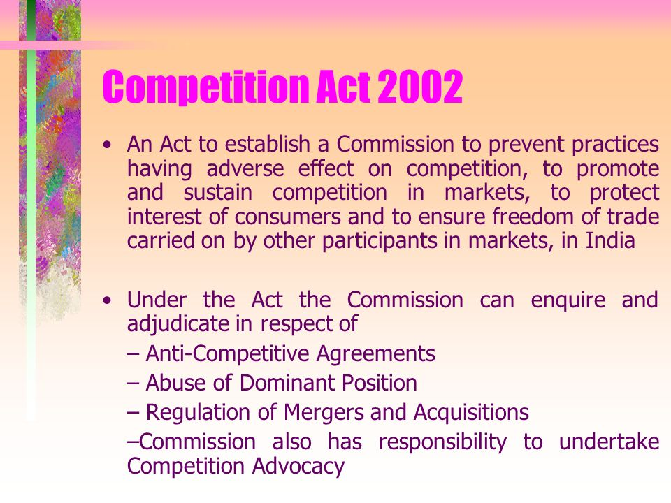 Competition Act 2002 An Act to establish a Commission to prevent practices having adverse effect on competition, to promote and sustain competition in markets, to protect interest of consumers and to ensure freedom of trade carried on by other participants in markets, in India Under the Act the Commission can enquire and adjudicate in respect of – Anti-Competitive Agreements – Abuse of Dominant Position – Regulation of Mergers and Acquisitions –Commission also has responsibility to undertake Competition Advocacy