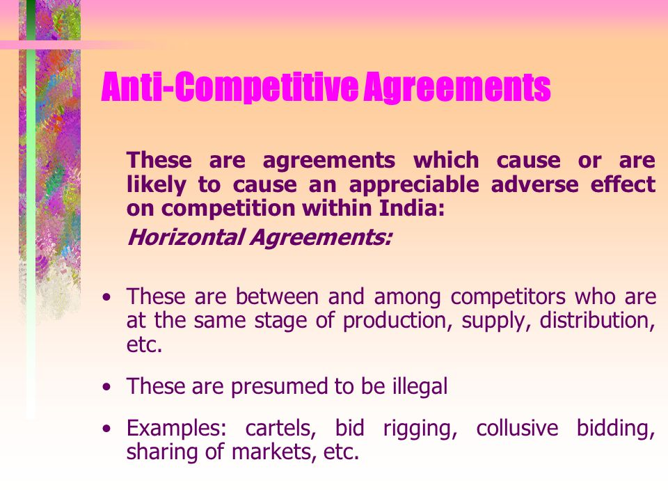 Anti-Competitive Agreements These are agreements which cause or are likely to cause an appreciable adverse effect on competition within India: Horizontal Agreements: These are between and among competitors who are at the same stage of production, supply, distribution, etc.