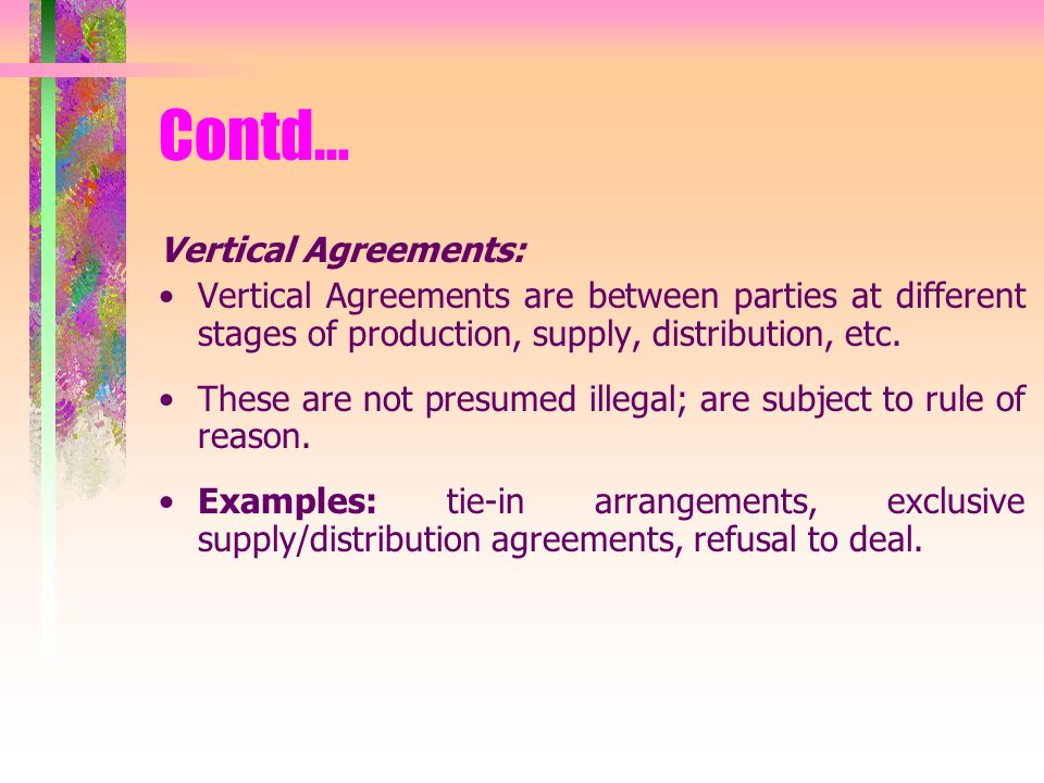 Vertical Agreements: Vertical Agreements are between parties at different stages of production, supply, distribution, etc.