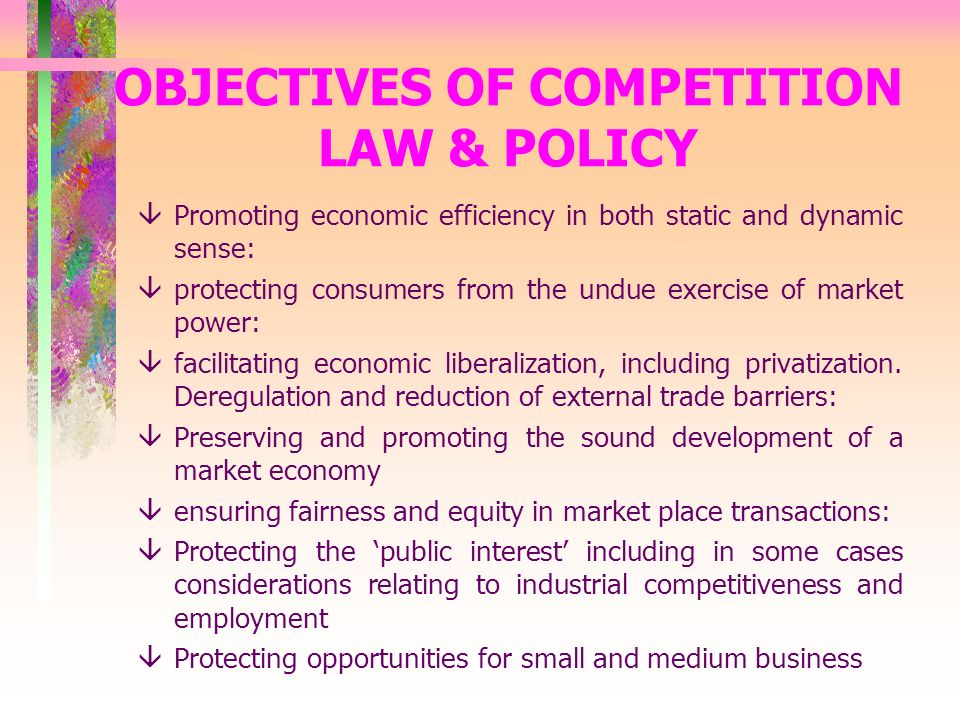 OBJECTIVES OF COMPETITION LAW & POLICY âPromoting economic efficiency in both static and dynamic sense: âprotecting consumers from the undue exercise of market power: âfacilitating economic liberalization, including privatization.