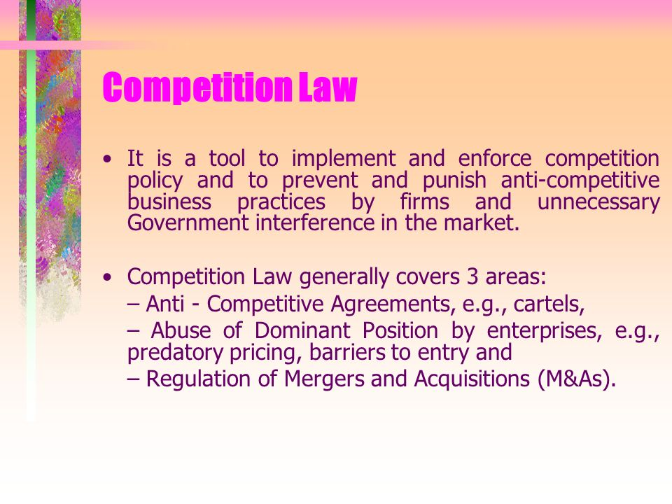 Competition Law It is a tool to implement and enforce competition policy and to prevent and punish anti-competitive business practices by firms and unnecessary Government interference in the market.