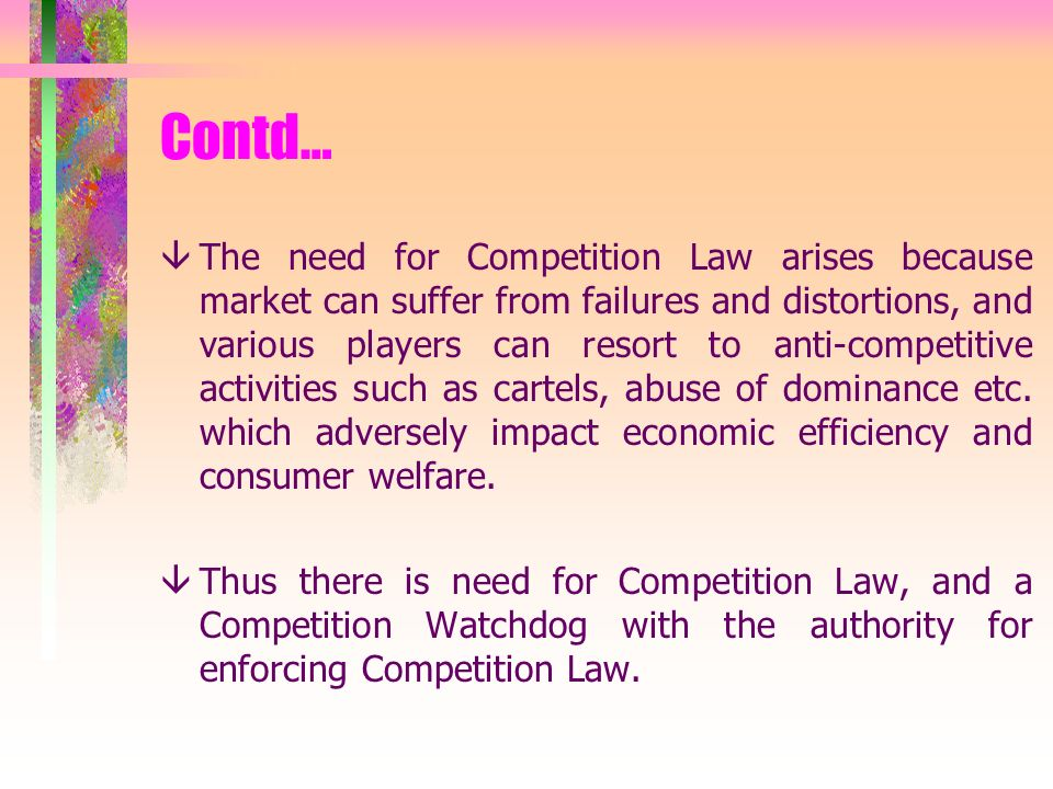 Contd… âThe need for Competition Law arises because market can suffer from failures and distortions, and various players can resort to anti-competitive activities such as cartels, abuse of dominance etc.