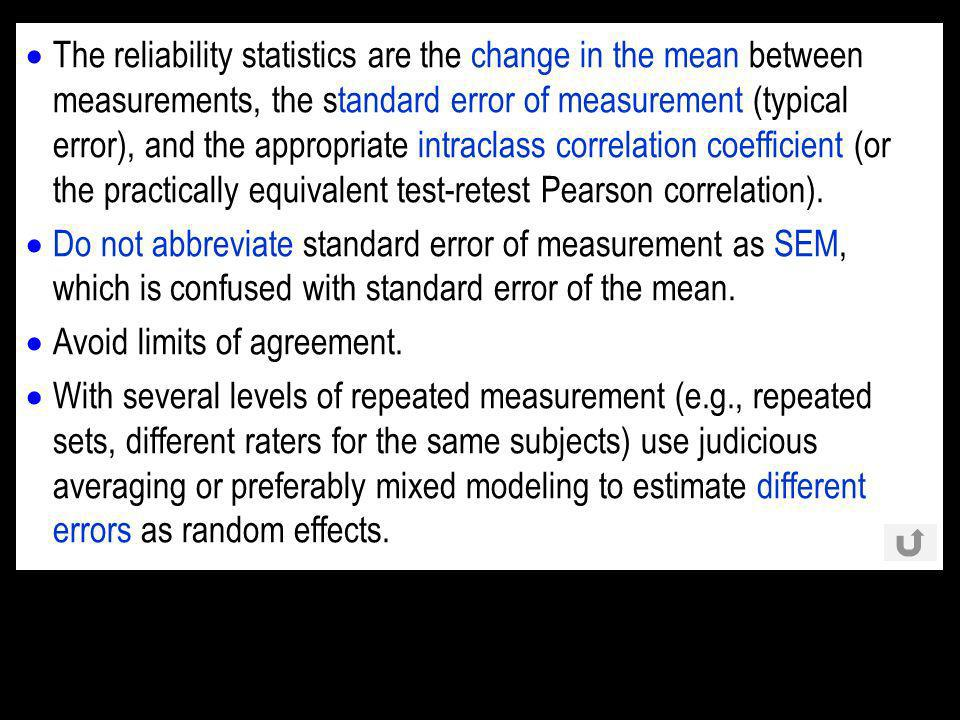 The reliability statistics are the change in the mean between measurements, the standard error of measurement (typical error), and the appropriate intraclass correlation coefficient (or the practically equivalent test-retest Pearson correlation).