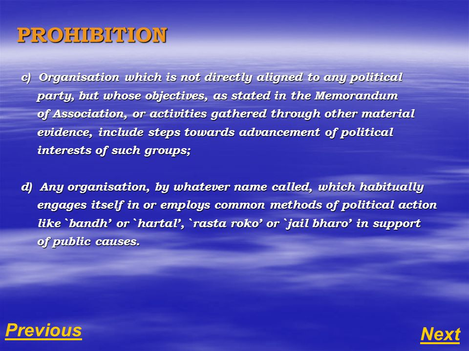 PROHIBITION c) Organisation which is not directly aligned to any political party, but whose objectives, as stated in the Memorandum party, but whose objectives, as stated in the Memorandum of Association, or activities gathered through other material of Association, or activities gathered through other material evidence, include steps towards advancement of political evidence, include steps towards advancement of political interests of such groups; interests of such groups; d) Any organisation, by whatever name called, which habitually engages itself in or employs common methods of political action engages itself in or employs common methods of political action like `bandh or `hartal, `rasta roko or `jail bharo in support like `bandh or `hartal, `rasta roko or `jail bharo in support of public causes.