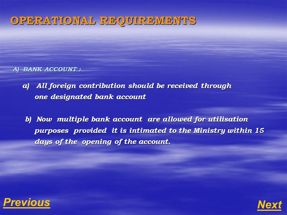 A) BANK ACCOUNT : a) All foreign contribution should be received through a) All foreign contribution should be received through one designated bank account one designated bank account b) Now multiple bank account are allowed for utilisation b) Now multiple bank account are allowed for utilisation purposes provided it is intimated to the Ministry within 15 purposes provided it is intimated to the Ministry within 15 days of the opening of the account.