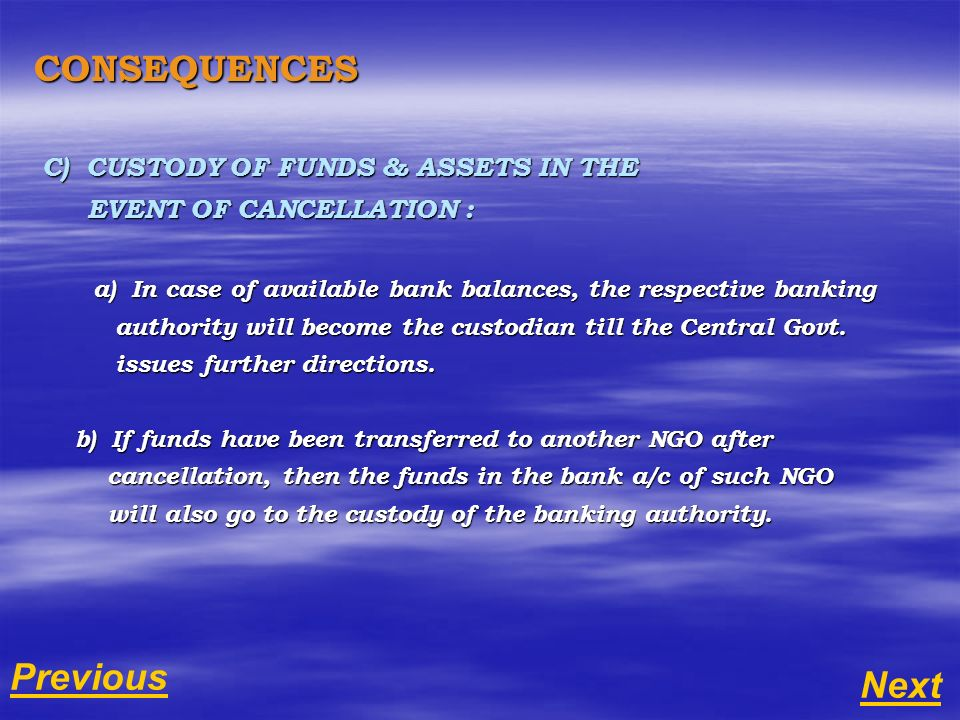 CONSEQUENCES C) CUSTODY OF FUNDS & ASSETS IN THE EVENT OF CANCELLATION : EVENT OF CANCELLATION : a) In case of available bank balances, the respective banking a) In case of available bank balances, the respective banking authority will become the custodian till the Central Govt.