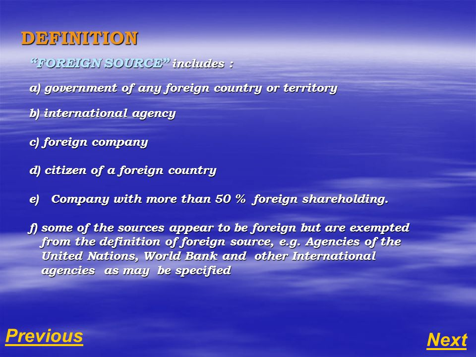 DEFINITION FOREIGN SOURCE includes : a) government of any foreign country or territory b) international agency c) foreign company d) citizen of a foreign country e) Company with more than 50 % foreign shareholding.