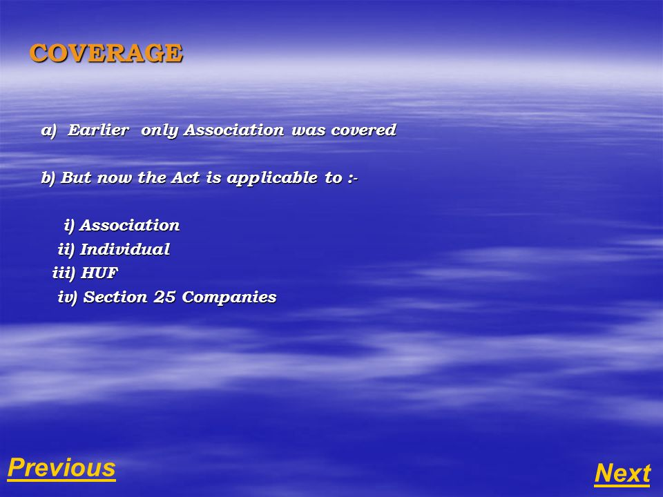 COVERAGE a) Earlier only Association was covered b) But now the Act is applicable to :- i) Association i) Association ii) Individual ii) Individual iii) HUF iii) HUF iv) Section 25 Companies iv) Section 25 Companies Next Previous