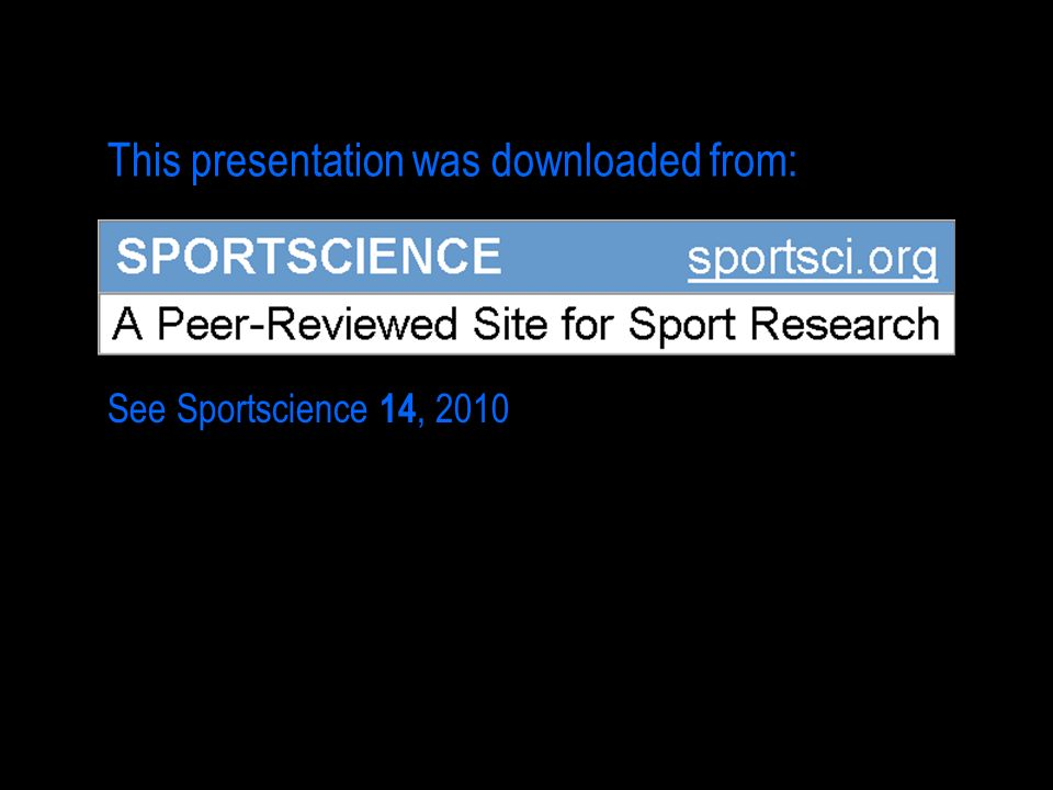 This presentation was downloaded from: See Sportscience 14, 2010
