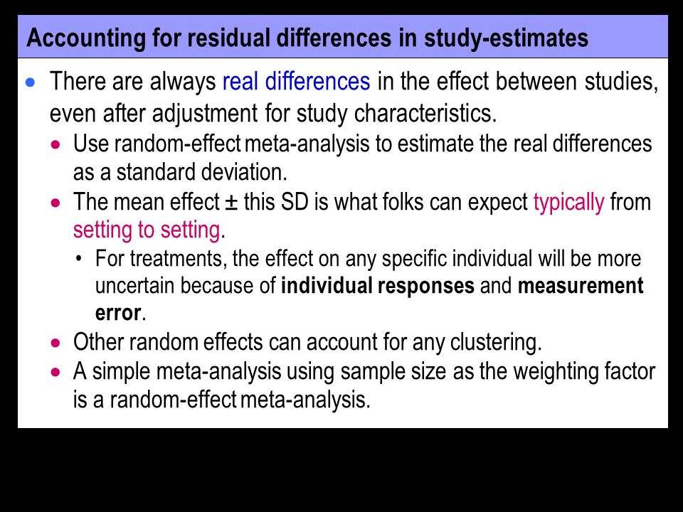 Accounting for residual differences in study-estimates There are always real differences in the effect between studies, even after adjustment for study characteristics.
