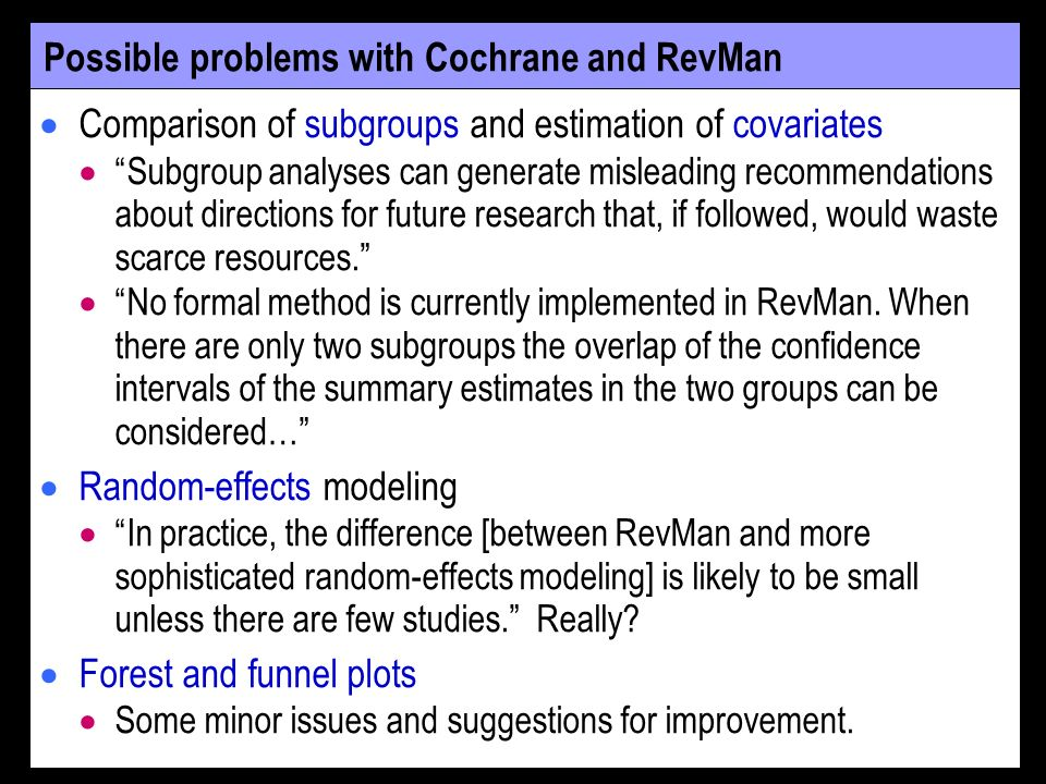 Possible problems with Cochrane and RevMan Comparison of subgroups and estimation of covariates Subgroup analyses can generate misleading recommendations about directions for future research that, if followed, would waste scarce resources.