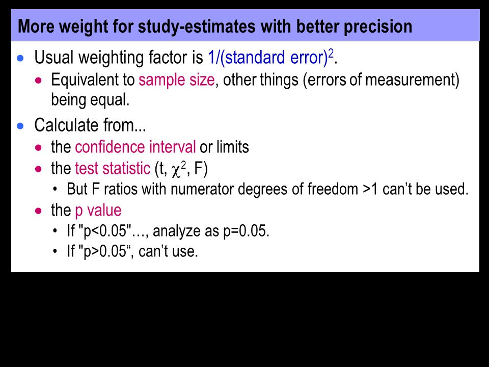 More weight for study-estimates with better precision Usual weighting factor is 1/(standard error) 2.