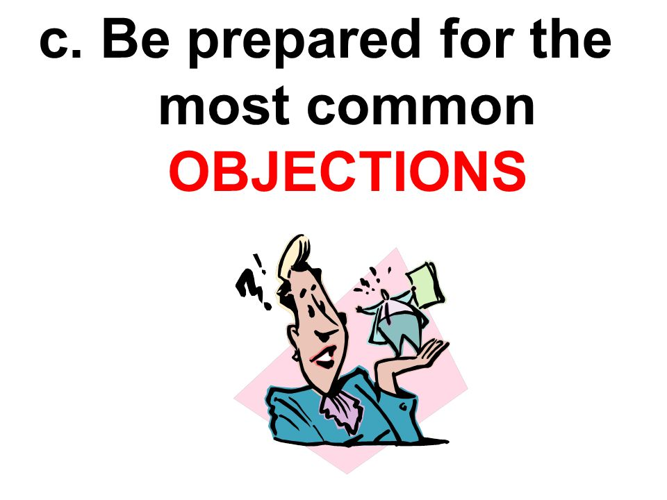 c. Be prepared for the most common OBJECTIONS