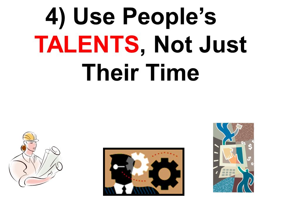 4) Use Peoples TALENTS, Not Just Their Time