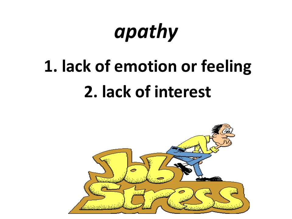 apathy 1. lack of emotion or feeling 2. lack of interest