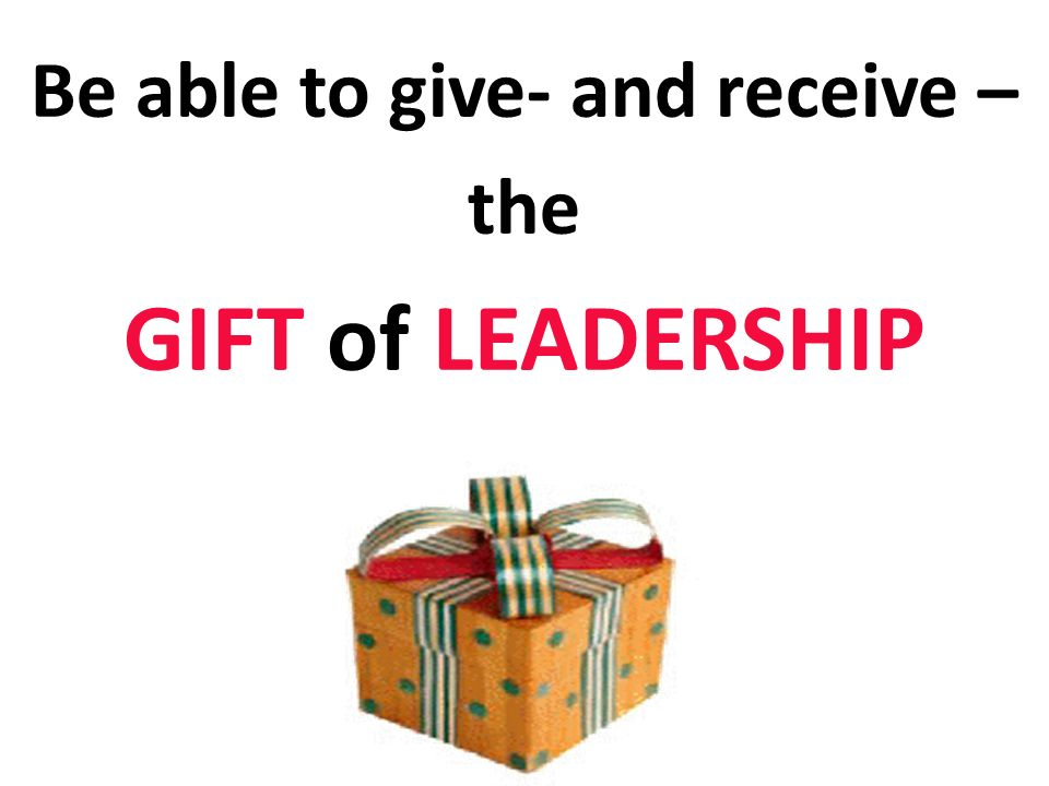 Be able to give- and receive – the GIFT of LEADERSHIP
