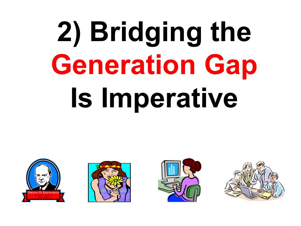 2) Bridging the Generation Gap Is Imperative