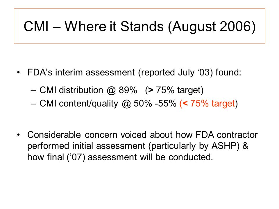 CMI – Where it Stands (August 2006) FDAs interim assessment (reported July 03) found: –CMI distribution @ 89% (> 75% target) –CMI content/quality @ 50% -55% (< 75% target) Considerable concern voiced about how FDA contractor performed initial assessment (particularly by ASHP) & how final (07) assessment will be conducted.
