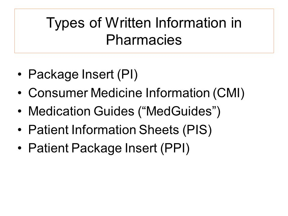 Types of Written Information in Pharmacies Package Insert (PI) Consumer Medicine Information (CMI) Medication Guides (MedGuides) Patient Information Sheets (PIS) Patient Package Insert (PPI)