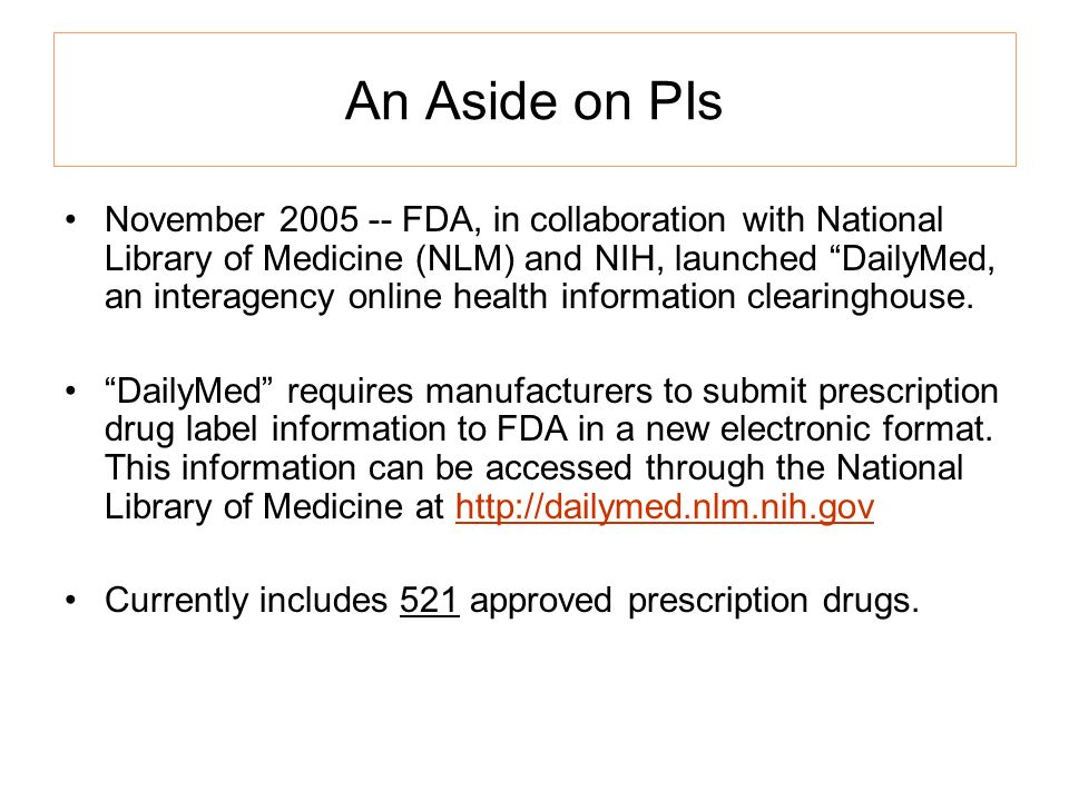 An Aside on PIs November 2005 -- FDA, in collaboration with National Library of Medicine (NLM) and NIH, launched DailyMed, an interagency online health information clearinghouse.