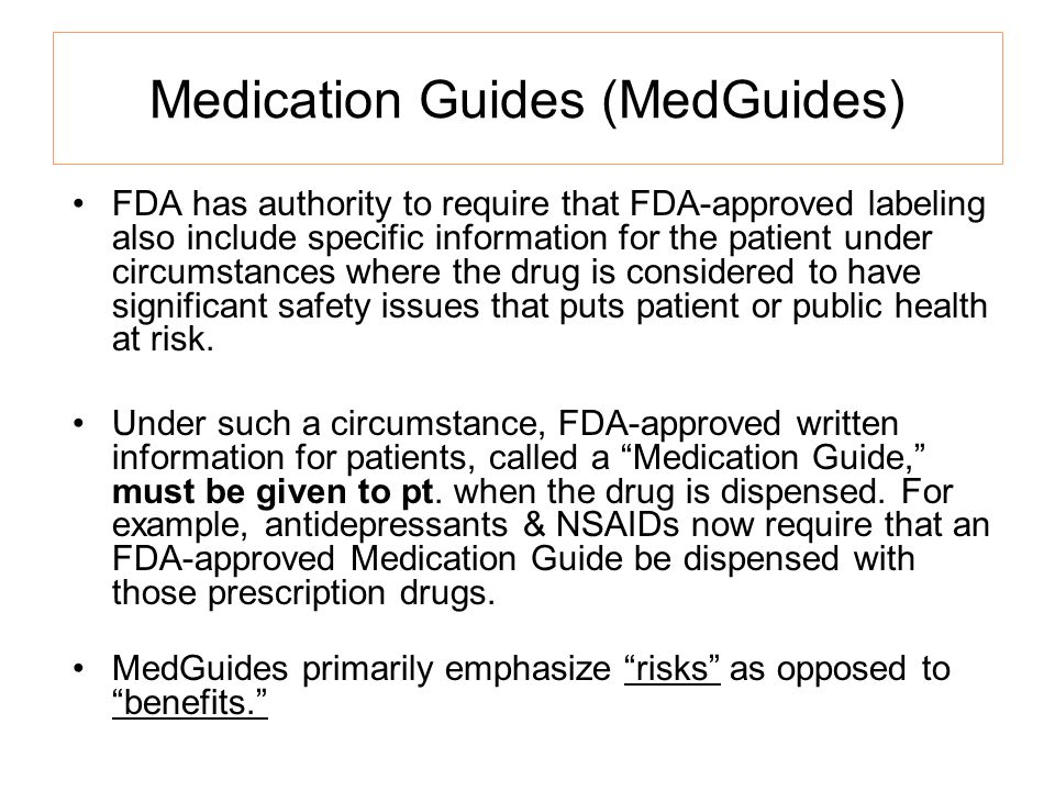 Medication Guides (MedGuides) FDA has authority to require that FDA-approved labeling also include specific information for the patient under circumstances where the drug is considered to have significant safety issues that puts patient or public health at risk.