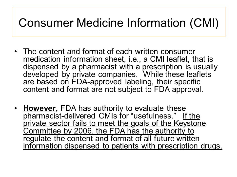 Consumer Medicine Information (CMI) The content and format of each written consumer medication information sheet, i.e., a CMI leaflet, that is dispensed by a pharmacist with a prescription is usually developed by private companies.