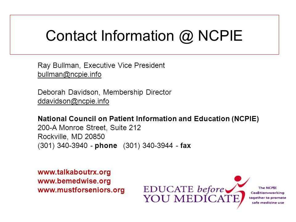 Contact Information @ NCPIE Ray Bullman, Executive Vice President bullman@ncpie.info Deborah Davidson, Membership Director ddavidson@ncpie.info National Council on Patient Information and Education (NCPIE) 200-A Monroe Street, Suite 212 Rockville, MD 20850 (301) 340-3940 - phone (301) 340-3944 - fax www.talkaboutrx.org www.bemedwise.org www.mustforseniors.org