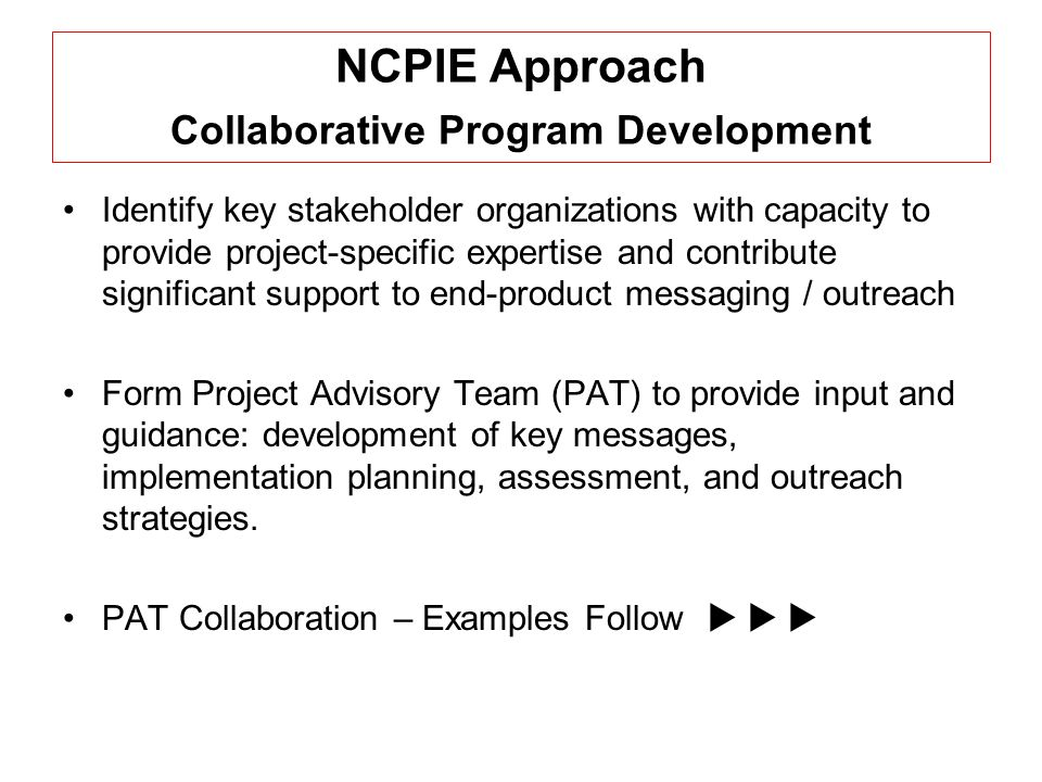 NCPIE Approach Collaborative Program Development Identify key stakeholder organizations with capacity to provide project-specific expertise and contribute significant support to end-product messaging / outreach Form Project Advisory Team (PAT) to provide input and guidance: development of key messages, implementation planning, assessment, and outreach strategies.