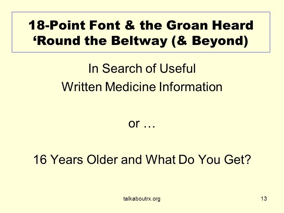 talkaboutrx.org13 18-Point Font & the Groan Heard Round the Beltway (& Beyond) In Search of Useful Written Medicine Information or … 16 Years Older and What Do You Get