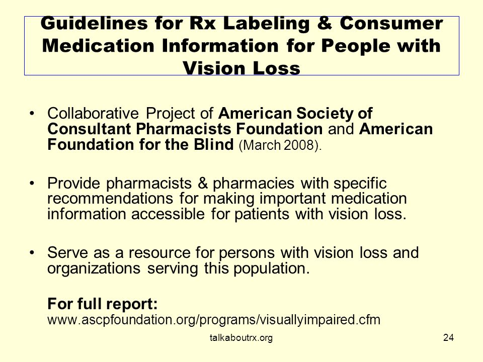 talkaboutrx.org24 Guidelines for Rx Labeling & Consumer Medication Information for People with Vision Loss Collaborative Project of American Society of Consultant Pharmacists Foundation and American Foundation for the Blind (March 2008).