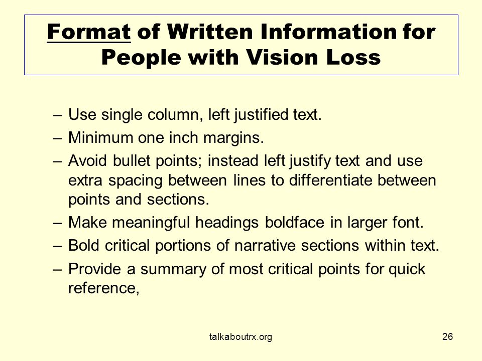 talkaboutrx.org26 Format of Written Information for People with Vision Loss –Use single column, left justified text.