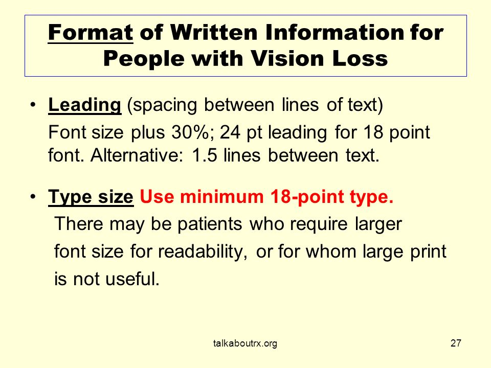 talkaboutrx.org27 Format of Written Information for People with Vision Loss Leading (spacing between lines of text) Font size plus 30%; 24 pt leading for 18 point font.