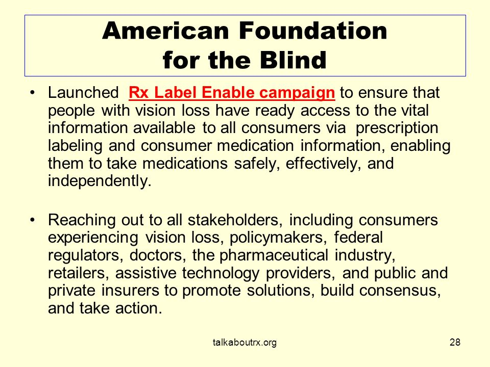 talkaboutrx.org28 American Foundation for the Blind Launched Rx Label Enable campaign to ensure that people with vision loss have ready access to the vital information available to all consumers via prescription labeling and consumer medication information, enabling them to take medications safely, effectively, and independently.