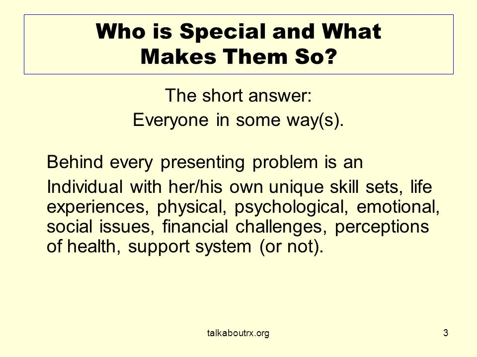 talkaboutrx.org3 Who is Special and What Makes Them So.