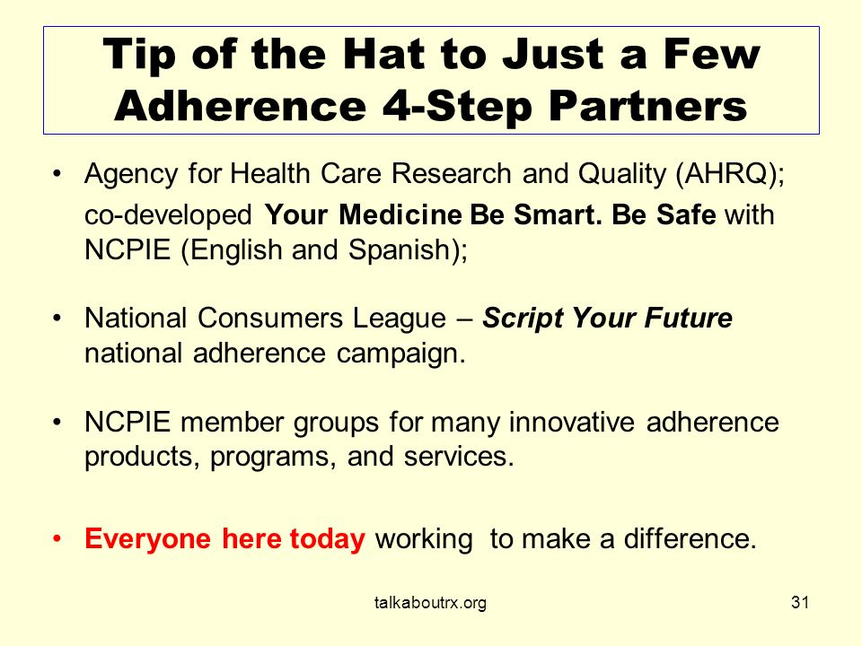 talkaboutrx.org31 Tip of the Hat to Just a Few Adherence 4-Step Partners Agency for Health Care Research and Quality (AHRQ); co-developed Your Medicine Be Smart.