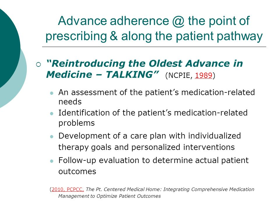 Advance adherence @ the point of prescribing & along the patient pathway Reintroducing the Oldest Advance in Medicine – TALKING (NCPIE, 1989) An assessment of the patients medication-related needs Identification of the patients medication-related problems Development of a care plan with individualized therapy goals and personalized interventions Follow-up evaluation to determine actual patient outcomes (2010, PCPCC, The Pt.